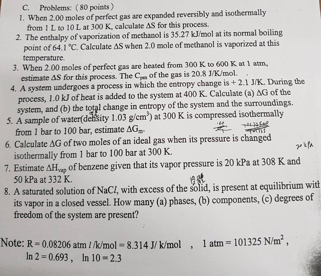 C. Problems: (80 points) 1. When 2.00 moles of perfect gas are expanded reversibly and isothermally from 1 L to 10 L at 300 K, calculate AS for this process 2-The enthalpy of vaporization of methanol is 35.27 kJ/mol at its normal boiling point of 64.1°C. Calculate ΔS when 2.0 mole of methanol is vaporized at this temperature 3. When 2.00 moles of perfect gas are heated from 300 K to 600 K at 1 atm, estimate AS for this process. The Cpm of the gas is 20.8 J/K/mol. 4. A system undergoes a process in which the entropy change is + 2.1 J/K. During the process, 1.0 kJ ofheat is added to the system at 400 K. Calculate (a) ΔG of the 5. A sample of water(deňšity 1.03 g/cm3) at 300 K is compressed isothermally 6. Calculate ΔG of two moles of an ideal gas when its pressure is changed 7, Estimate ΔHvp of benzene given that its vapor pressure is 20 kPa at 308 K and 8. A saturated solution of NaCI, with excess of the solid, is present at equilibrium with system, and (b) the total change in entropy of the system and the surroundings. from 1 bar to 100 bar, estimate AGm. isothermally from 1 bar to 100 bar at 300 K. 50 kPa at 332 K. its vapor in a closed vessel. How many (a) phases, (b) components, (c) degrees of freedom of the system are present? 2 Note: R=0.08206 am?Mmol = 8.314 J/ k/mol 1 atm = 101325 Nm, , In 2 = 0.693 , In 10 = 2.3