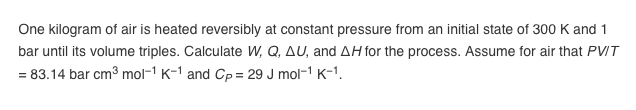 One kilogram of air is heated reversibly at constant pressure from an initial state of 300 K and 1 bar until its volume triples. Calculate W, Q, Δ U, = 83.14 bar cm3 mol-1 K-1 and CP-29 J mol-1 K-1 and ΔH for the process. Assume for air that PVT