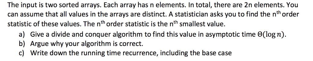 The input is two sorted arrays. Each array has n elements. In total, there are 2n elements. You can assume that all values in the arrays are distinct. A statistician asks you to find the nth order statistic of these values. The nth order statistic is the nth smallest value. a) Give a divide and conquer algorithm to find this value in asymptotic time Θ(log n). b) Argue why your algorithm is correct. c) Write down the running time recurrence, including the base case