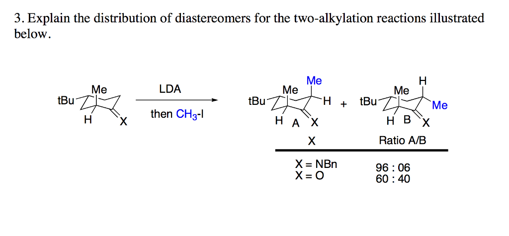 3. Explain the distribution of diastereomers for the two-alkylation reactions illustrated below Me Me LDA Me Me I tBu Me then CH3-l Ratio A/B 96:06 60:40