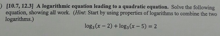 [10.7, 12.3] A logarithmic equation leading to a quadratic equation. Solve the following equation, showing all work. (Hint: Start by using properties of logarithms to combine the two logarithms.) log(x-2) + log(x-5) = 2