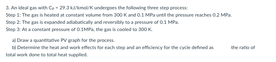 3. An ideal gas with Cp 29.3 kJ/kmol/K undergoes the following three step process: Step 1: The gas is heated at constant volume from 300 K and 0.1 MPa until the pressure reaches 0.2 MPa. Step 2: The gas is expanded adiabatically and reversibly to a pressure of 0.1 MPa Step 3: At a constant pressure of O.1MPa, the gas is cooled to 300 K a) Draw a quantitative PV graph for the process b) Determine the heat and work effects for each step and an efficiency for the cycle defined as the ratio of total work done to total heat supplied