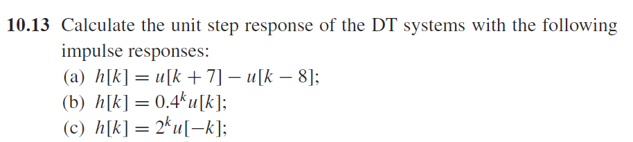 10.13 Calculate the unit step response of the DT systems with the following impulse responses: (b) h[k] = 0.4k u[k]; (c) h[k]= 2k111-k];