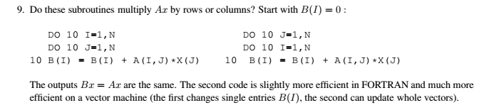 9. Do these subroutines multiply Ar by rows or columns? Start with B(1) = 0 : DO 10 J-1,N DO 10 I-1,N DO 10 I-1,N Do 10 J-1,N 10 B(I)-B(I) + A(I,J) X(J) 10 B(I)-B(I) +A (I,J) X (J) The outputs Bz-Ar are the same. The second code is slightly more efficient in FORTRAN and much more efficient on a vector machine (the first changes single entries B(I), the second can update whole vectors).