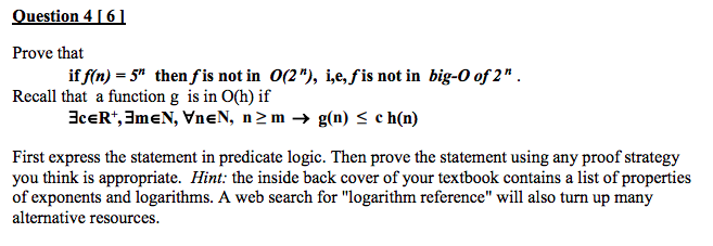 Question 4161 Prove that Recall that a function g is in O(h) if iffin)-5n then fis not in 0(2n), ie, fis not in big-O of 2 n . First express the statement in predicate logic. Then prove the statement using any proof strategy you think is appropriate. Hint: the inside back cover of your textbook contains a list of properties of exponents and logarithms. A web search for logarithm reference will also turn up many alternative resources.