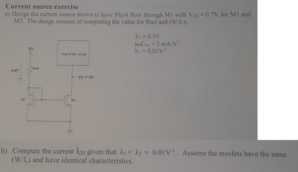 Current source exercise a) Design the current source shown to have 50μΑ flow through M 1 with VGs 0.TV for MI M12. The design consists of computing the value for Rref and (w/L) 5v λι = 0.01 rest of the circuit Rref Iref M1 142 = 0.01 V1. Compute the current ID2 given that λ,- (W/L) and have identical characteristics. b) Assume the mosfets have the same