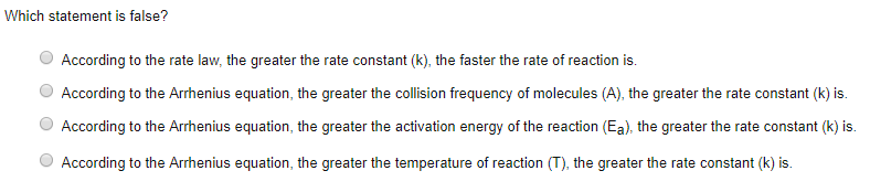 Which statement is false? According to the rate law, the greater the rate constant (k), the faster the rate of reaction is According to the Arrhenius equation, the greater the collision frequency of molecules (A), the greater the rate constant (k) is. O According to the Arrhenius equation, the greater the activation energy of the reaction (Ea), the greater the rate constant (k) is. According to the Arrhenius equation, the greater the temperature of reaction (T), the greater the rate constant (k) is