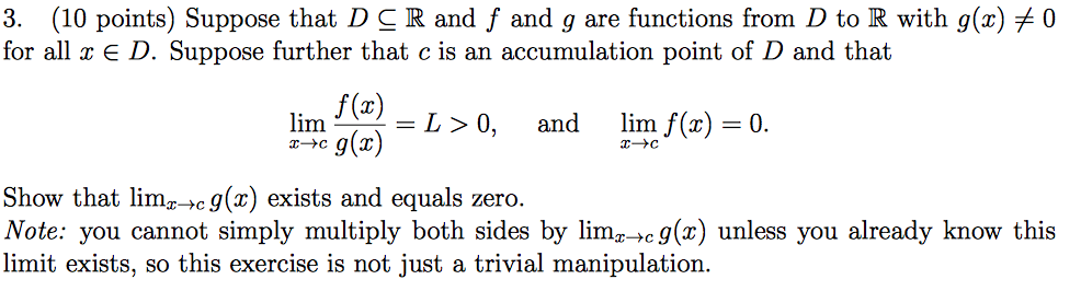 3. (10 points) Suppose that D-R and f and g are functions from D to R with g(x) for all x E D. Suppose further that c is an accumulation point of D and that 0 lim哿-L>0 limat.) = and limy(z) L>0, and lim J(x)-0 . -cg(x) Show that lim z→cg(x) exists and equals zero. Note: you cannot simply multiply both sides by limz→cg(x) unless you already know this limit exists, so this exercise is not just a trivial manipulation