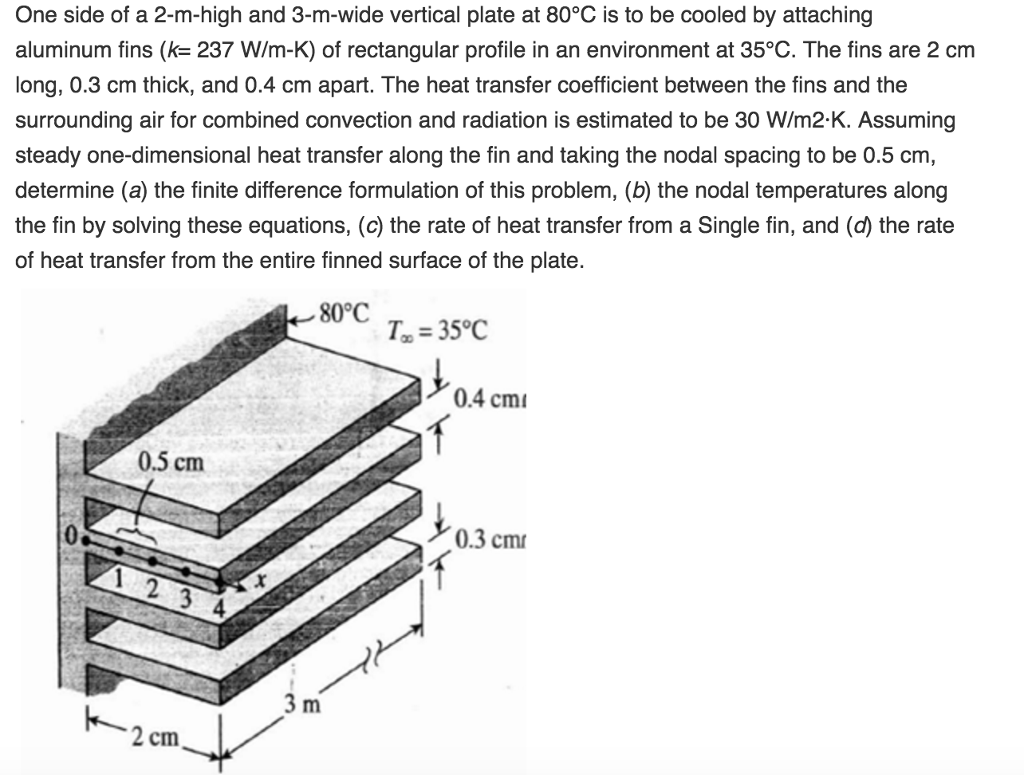 One side of a 2-m-high and 3-m-wide vertical plate at 80°C is to be cooled by attaching aluminum fins (k= 237 W/m-K) of rectangular profile in an environment at 35°C. The fins are 2 cm long, 0.3 cm thick, and 0.4 cm apart. The heat transfer coefficient between the fins and the surrounding air for combined convection and radiation is estimated to be 30 W/m2-K. Assuming steady one-dimensional heat transfer along the fin and taking the nodal spacing to be 0.5 cm determine (a) the finite difference formulation of this problem, (b) the nodal temperatures along the fin by solving these equations, (c) the rate of heat transfer from a Single fin, and the rate of heat transfer from the entire finned surface of the plate. 80°C T 35°C 0.4 cmi 0.5 cm 0.3 cm 4 2 cm