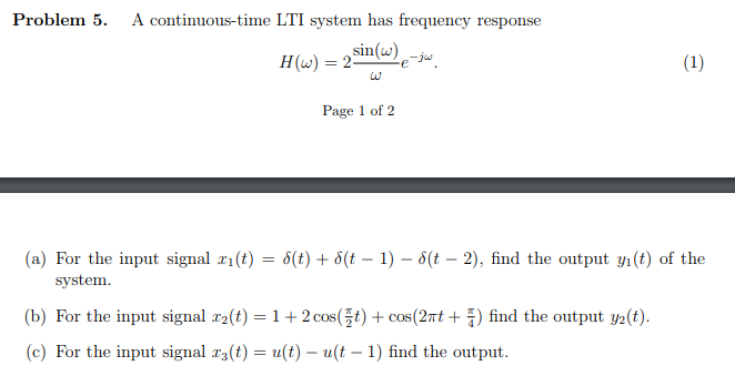 Problem 5. A continuous-time LTI system has frequency response Lu Page 1 of 2 (a) For the input signal x1(t) = δ(t) + δ(t-1)-5(t-2), find the output yi(t) of the (b) (c) system. For the input signal 22(t-1+ 2 cosGf) + cos(2π1+ 5) find the output y2(t). For the input signal 13(t) = u(t)-u(t-1) find the output.