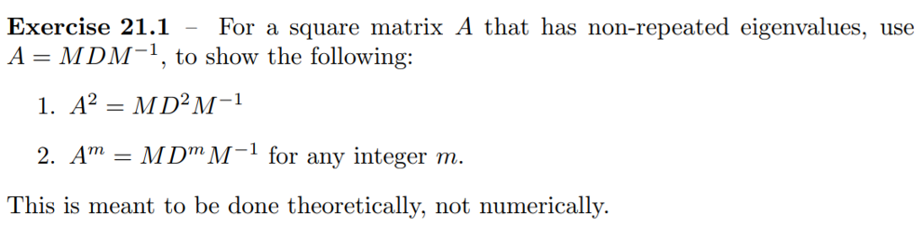 Exercise 21.1 For a square matrix A that has non-repeated eigenvalues, use A = MDM-1, to show the following: or any integer m This is meant to be done theoretically, not numerically.