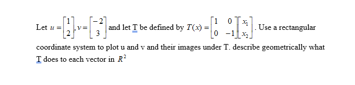 1 0Use a rectangular Let u=1:1.v=| 3-1 and let T be defined by T(x)= coordinate system to plot u and v and their images under T. describe geometrically what T does to each vector in R # 8