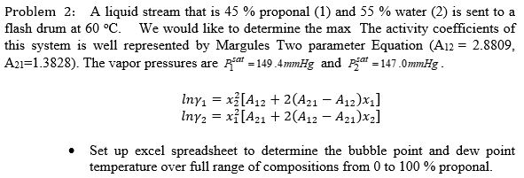 Problem 2: A liquid stream that is 45 % proponal (1) and 55 % water (2) is sent to a flash drum at 60 °C. We ould like to determine the max The activity coefficients of this system is well represented by Margules Two parameter Equation (A12= 2.8809. Asi=1.3828). The vapor pressures are Asar-149.4mmHg and Psat-147.0mmHg Set up excel spreadsheet to determine the bubble point and dew point temperature over full range of compositions from 0 to 100 % proponal.