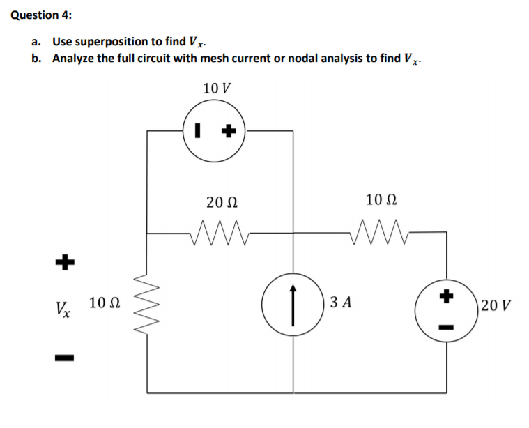 Question 4: a. Use superposition to find Vx b. Analyze the full circuit with mesh current or nodal analysis to find Vx 10 V 20 Ω 10Ω h 10Ω 3 A 20 V