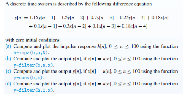 A discrete-time system is described by the following difference equation +0.1n - 0.3ln 20.1xn 31+0.18x[n - 4] with zero initial conditions. (a) Compute and plot the impulse response h[n], O3n s 100 using the function (b) Compute and plot the output yIn], if nun,0n < 100 using the function (c) Compute and plot the output y[n], if x[n] = u[n], 0 < n < 100 using the function (d) Compute and plot the output yln], if x[n] = u[n], 0 < n < 100 using the function h-impz(b,a,N) y-filter(b,a,x). y-conv(h,x). y-filter (h,1,x).