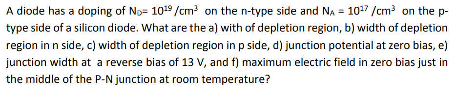 A diode has a doping of NOF 1019/cm2 on the n-type side and NA = 1017 /cm2 on the p- iype:sid: of a silicon diode:. Whai are the: a) wih of depletion ropion, b) width of depletion region in n side, c) width of depletion region in p side, d) junction potential at zero bias, e) an the middle of the P-N junction at room temperature?