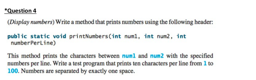 Question 4 Display numbers) Write a method that prints numbers using the following header: public static void printNumbers (int numl, int num2, int numberPerLine) This method prints the characters between numl and num2 with the specified numbers per line. Write a test program that prints ten characters per line from l to 100. Numbers are separated by exactly one space
