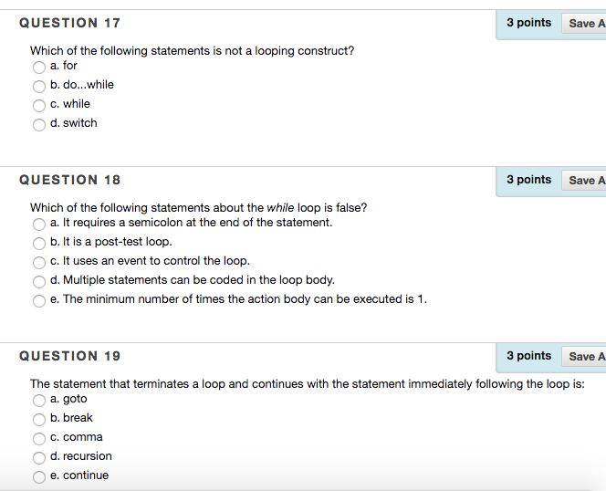 QUESTION 17 3 points SaveA Which of the following statements is not a looping construct? O a. for b. do...while c. while d. switch QUESTION 18 3 points SaveA Which of the following statements about the while loop is false? a. It requires a semicolon at the end of the statement. b. It is a post-test loop c. It uses an event to control the loop d. Multiple statements can be coded in the loop body. e. The minimum number of times the action body can be executed is 1 QUESTION 19 3 points SaveA The statement that terminates a loop and continues with the statement immediately following the loop is: a. goto Ob. break C. comma d. recursion e. continue