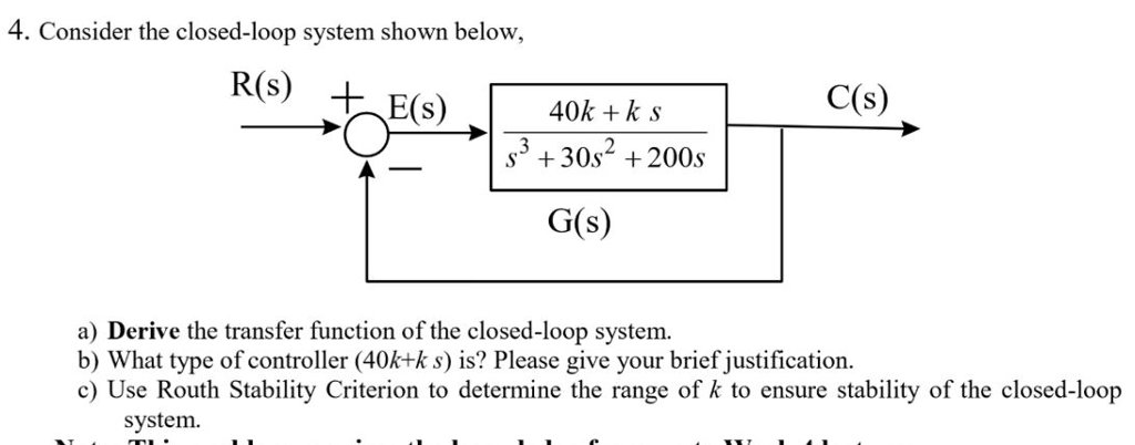 4. Consider the closed-loop system shown below, C(s) 40k +k s s3 +30s2 +200s G(s) a) Derive the transfer function of the closed-loop system b) What type of controller (40k+k s) is? Please give your brief justification. c) Use Routh Stability Criterion to determine the range of k to ensure stability of the closed-loop system