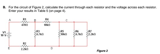 B. For the circuit of Figure 2, calculate the current through each resistor and the voltage across each resistor Enter your results in Table 5 (on page 4) R1 R4 470Ω R3 .7k0 V1 R6 R7 R2 Figure 2