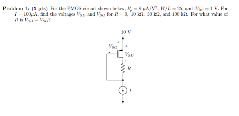Problem 1: (5 pts) For the PMOS cireuit shown below, AV, WIL 25, and Vipl 1 V. For 1-100μΑ, find the voltages VSD and VSG for 1-0, 10 kQ, 30 k, and 100 kn. For what value of RisVSD VSG? 10 V SD