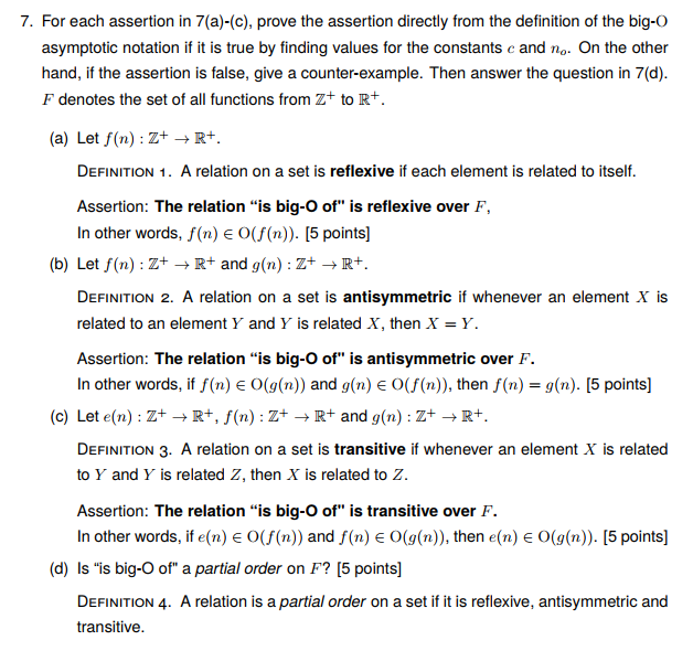 7. For each assertion in 7(a)-(c), prove the assertion directly from the definition of the big-O asymptotic notation if it is true by finding values for the constants c and no. On the other hand, if the assertion is false, give a counter-example. Then answer the question in 7(d) F denotes the set of all functions from Z+ to R+ (a) Let f(n) : Z+ → R+. DEFINITION 1. A relation on a set is reflexive if each element is related to itself. Assertion: The relation is big-O of is reflexive over F, In other words, f(n) e O(f(n)). [5 points] (b) Let f(n) : Z+ → R+ and g(n): Z+ → R+. DEFINITION 2. A relation on a set is antisymmetric if whenever an element X is related to an element Y and Y is related X, then X-Y. Assertion: The relation is big-O of is antisymmetric over F. In other words, if f(n) 0(g(n) and g(nje 0(f(n)), then f(n) = g(n). [5 points] (c) Let e(n) : Z+ → R+, f(n) : Z+ → R+ and g(n) : Z+ → R+. DEFINITION 3. A relation on a set is transitive if whenever an element X is related to Y and Y is related Z, then X is related to Z. Assertion: The relation is big-O o is transitive over F. In other words, if e(n) E O(f(n)) and f(n) E O(g(n)), then e(n) E O(g(n)). [5 points] (d) Is is big-O of a partial order on F? [5 points] DEFINITION 4. A relation is a partial order on a set if it is reflexive, antisymmetric and transitive.