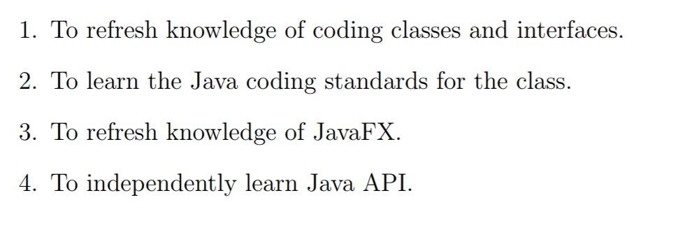 1. To refresh knowledge of coding classes and interfaces. 2. To learn the Java coding standards for the class. 3. To refresh knowledge of JavaFX. 4. To independently learn Java API