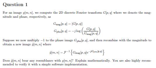 Question 1 For an image gm, n, we compute the 2D discrete Fourier transform Clp, nitude and phase, respectively, as where we denote the mag- Gp,q pha pjlog Suppose we now multiply -1 to the phase image Gphalp. q, and then recombine with the magnitude to obtain a new image gm,n where Does gm, n bear any resemblance with g, ? Explain mathematically. You are also highly recom mended to verify it with a simple software implementation