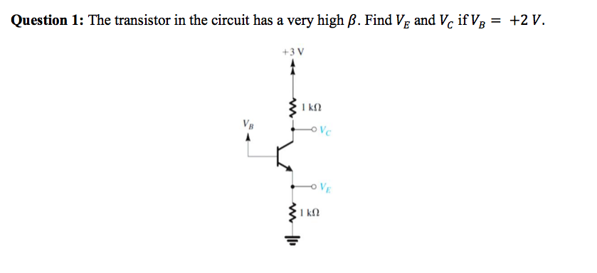 Question 1: The transistor in the circuit has a very high β. Find VE and b if½ = +2 v. +3 V VB