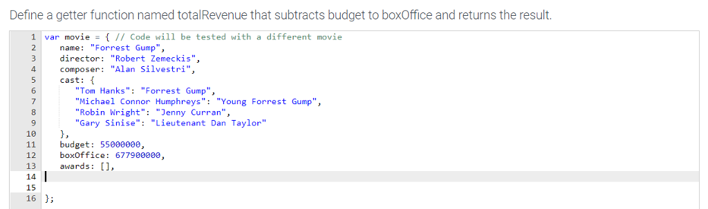 Define a getter function named totalRevenue that subtracts budget to boxOffice and returns the result. 1 var movie// Code will be tested with a different movie 2 name: Forrest Gump, director Robert Zemeckis, composer Alan Silvestri, 5 cast: 4 6 7 8 9 10 Tom Hanks Forrest Gump, Michael Connor Humphreys: Young Forrest Gump, Robin Wright: Jenny Curran, Gary Sinise: Lieutenant Dan Taylor budget: 5500000e, boxOffice: 677900000, awards: [], 12 13 14 15 16 3