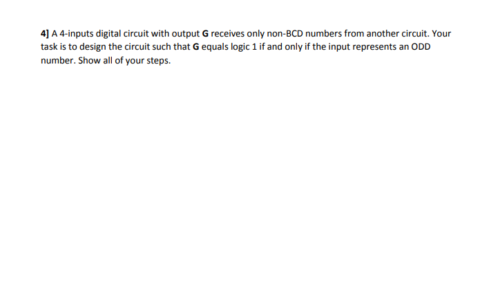 4] A 4-inputs digital circuit with output G receives only non-BCD numbers from another circuit. Your task is to design the circuit such that G equals logic 1 if and only if the input represents an ODD number. Show all of your steps