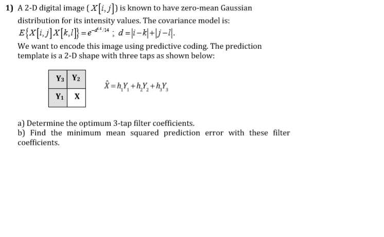 1) A 2-D digital image (Yi, is known to have zero-mean Gaussian distribution for its intensity values. The covariance model is: We want to encode this image using predictive coding. The prediction template is a 2-D shape with three taps as shown below: a) Determine the optimum 3-tap filter coefficients. b) Find the minimum mean squared prediction error with these filter coefficients.