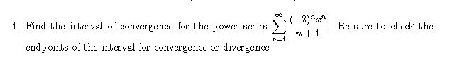 1. Find the interval of convergence for the power series Be sure to check the endpoints of the interval for convergence or divergence