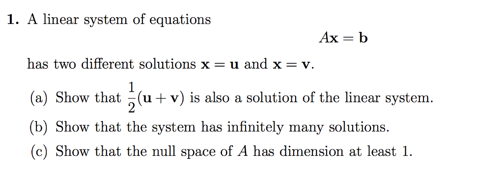 1. A linear system of equations has two different solutions x - u and x-v. (a) Show that (u+v) is also a solution of the linear system. (b) Show that the system has infinitely many solutions. (c) Show that the null space of A has dimension at least 1.