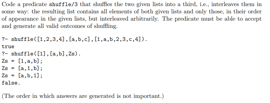 Code a predicate shuffle/3 that shffles the two given lists into a third, i.e., interleaves them in some way: the resulting list contains all elements of both given lists and only those, in their order of appearance in the given lists, but interleaved arbitrarily. The predicate must be able to accept and generate all valid outcomes of shuffling 2- shuffle([1,2,3,4], [a,b,c], [1 ,a , b ,2 , 3 , c ,4] ). true ?- shuffle([1], [a,b],Zs). false (The order in which answers are generated is not important.)