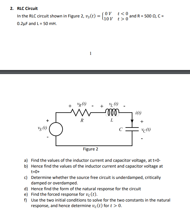 2. RLC Circuit In the RLC circuit shown in Figure 2, vs(t)-LL, and R2 500 Ω, C 0.2μF and L-50 mH. i(t) s (t clt) Figure 2 Find the values of the inductor current and capacitor voltage, at t0- Hence find the values of the inductor current and capacitor voltage at t-0+ Determine whether the source free circuit is underdamped, critically damped or overdamped. a) b) c) d) Hence find the form of the natural response for the circuit e) Find the forced response for vc(t) f) Use the two initial conditions to solve for the two constants in the natural response, and hence determine vc(t) for t > 0.