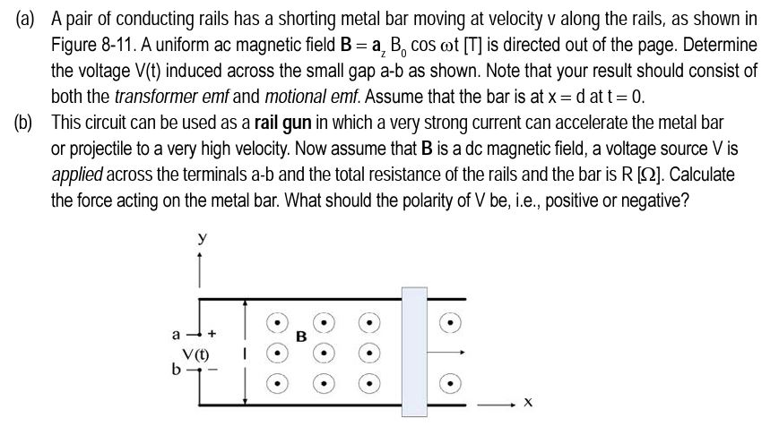 (a) A pair of conducting rails has a shorting metal bar moving at velocity v along the rails, as shown in Figure 8-11. A uniform ac magnetic field B a, B, cos ot [T] is directed out of the page. Determine the voltage V(t) induced across the small gap a-b as shown. Note that your result should consist of both the transformer emf and motional emf Assume that the bar is at x d at t 0 This circuit can be used as a rail gun in which a very strong current can accelerate the metal bar or projectile to a very high velocity. Now assume that B is a dc magnetic field, a voltage source V is applied across the terminals a-b and the total resistance of the rails and the bar is R 2]. Calculate the force acting on the metal bar. What should the polarity of V be, i.e., positive or negative? (b) V()I