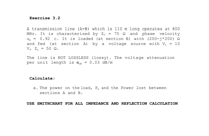 Exercise 3.2 A transmission line (A-B) which is 110 m 1ong operates at 600 MHz. It is characterized by Zo = 75 and phase velocity Up- 0.92 c. It is loaded (at section B) with (200-j*200) Ω and fed (at section A) by a voltage source with .10 V, Zs 502. The line is NOT LOSSLESS (lossy). The voltage attenuation per unit length is 0.03 dB/m Calculate: a. The power on the load, P, and the Power lost between sections A and B. USE SMITHCHART FOR ALL IMPEDANCE AND REFLECTION CALCULATION