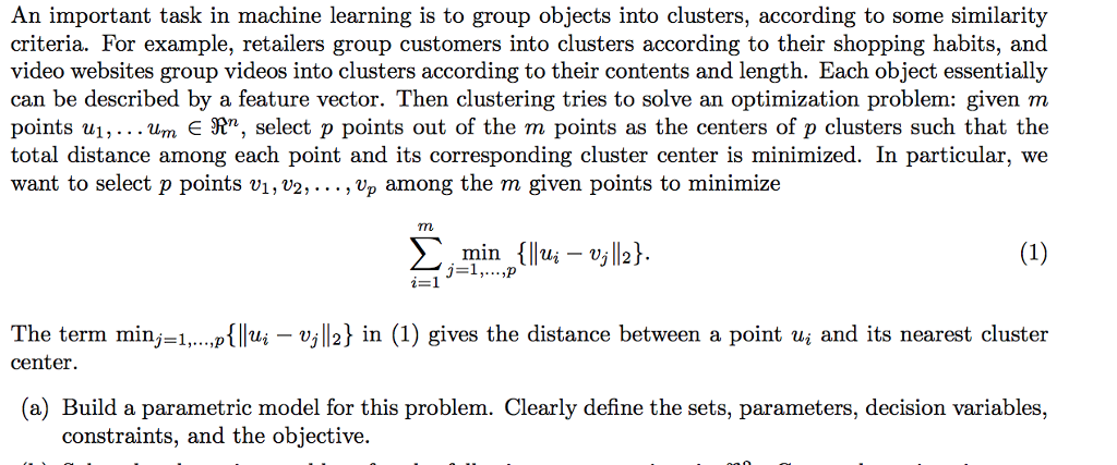 An important task in machine learning is to group objects into clusters, according to some similarity criteria. For example, retailers group customers into clusters according to their shopping habits, and video websites group videos into clusters according to their contents and length. Each object essentially can be described by a feature vector. Then clustering tries to solve an optimization problem: given m total distance among each point and its corresponding cluster center is minimized. In particular, we want to select p points vi, v2,..., vp among the m given points to minimize The term minj-1.,...p{llui - vj|2] in (1) gives the distance between a point uj and its nearest cluster center. (a) Build a parametric model for this problem. Clearly define the sets, parameters, decision variables, constraints, and the objective.