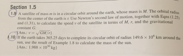 Section 1.5 1.9 A satellite of mass m is in a circular orbit around the earth, whose mass is M. The orbital radius from the center of the earth is r: Use Newtons second law of motion, together with Eqns (1.25) and (1.31), to calculate the speed v of the satellite in terms of M, r, and the gravitational constant G Ans. : v = V/GM/r} .10/If the earth takes 365.25 days to complete its circular orbit of radius 149.6 × 10 km around the sun, use the result of Example 1.8 to calculate the mass of the sun. Ans.: 1 .988 × 1030 kg)