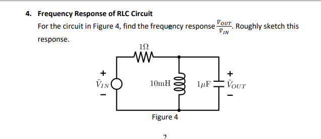 4. Frequency Response of RLC Circuit For the circuit in Figure 4, find the frequency response. Roughly sketch this IN response 12 IN 10mH Figure 4