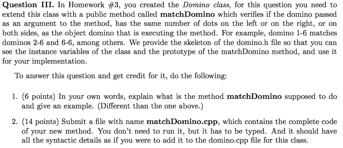 Question III. In Homework #3, you created the Domino class, for this question you need to extend this class with a public method called matchDomino which verifies if the domino passed as an argument to the method, has the same number of dots on the left or on the right, or on both sides, as the object domino that is executing the method. For example, domino 1-6 matches dominos 2-6 and 6-6, among others. We provide the skeleton of the domino.h file so that you can see the instance variables of the class and the prototype of the matchDomino method, and use it for your implementation. To answer this question and get credit for it, do the following: 1. (6 points) In your own words, explain what is the method matchDomino supposed to do 2. (14 points) Submit a file with name matchDomino.cpp, which contains the complete code and give an example. (Different than the one above.) of your new method. You dont need to run it, but it has to be typed. And it should have all the syntactic details as if you were to add it to the domino.cpp file for this class.