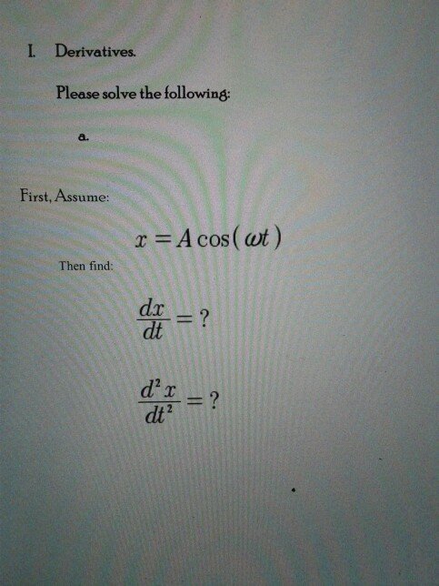 L rivatives. Please solve the following: First, Assume: r A cos (out) Then find: Tdt