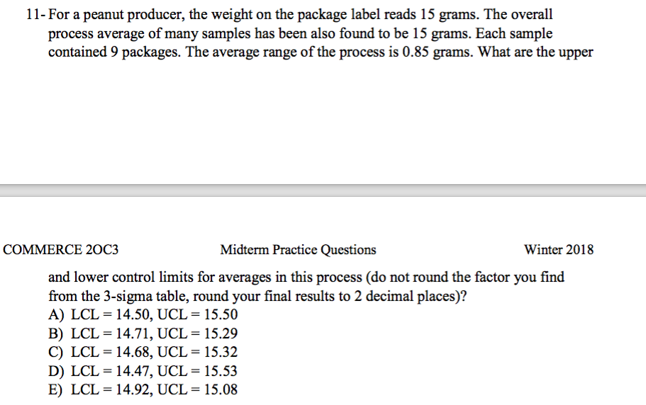 11- For a peanut producer, the weight on the package label reads 15 grams. The overall process average of many samples has been also found to be 15 grams. Each sample contained 9 packages. The average range of the process is 0.85 grams. What are the upper COMMERCE 20C3 Midterm Practice Questions Winter 2018 and lower control limits for averages in this process (do not round the factor you find from the 3-sigma table, round your final results to 2 decimal places)? A) LCL= 14.50, UCL= 15.50 B) LCL= 14.71, UCL= 15.29 C) LCL= 14.68, UCL= 15.32 D) LCL= 14.47, UCL= 15.53 E) LCL= 14.92, UCL= 15.08