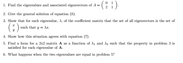 0 1 1. Find the eigenvalues and associated eigenvectors of A 2 1 2. Give the general solution of equation (8). 3. Show that for each eigenvalue, A, of the coefficient matrix that the set of all eigenvectors is the set of such that y Ar. 4. Show how this situation agrees with equation (7). 5. Find a form for a 2x2 matrix A as a function of A1 and A2 such that the property in problem 3 is satisfied for each eigenvalue of A. 6. What happens when the two eigenvalues are equal in problem 5?