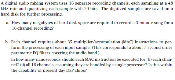 A digital audio mixing system uses 16 separate recording channels, each sampling at a 48 kHz rate and quantizing each sample with 20 bits. The digitized samples are saved on a hard disk for further processing a. How many megabytes of hard disk space are required to record a 3-minute song for a b. Each channel requires about 35 multiplier/accumulation (MAC) instructions to per form the processing of each input sample. (This corresponds to about 7 second-order parametric EQ filters covering the audio band.) In how many nanoseconds should each MAC instruction be executed for: (i) each chan- nelii all 16 channels, assuming they are handled by a single processor? Is this within the capability of present day DSP chips?