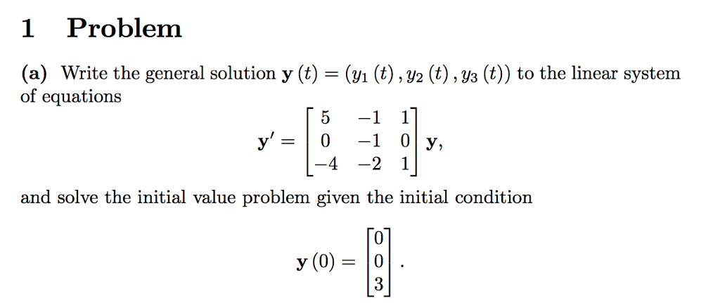 1 Problem (a) Write the general solution y (t) -(i (t), V2 (t), ys (t)) to the linear system of equations 5 -1 1] and solve the initial value problem given the initial condition 0 y (0)= 10