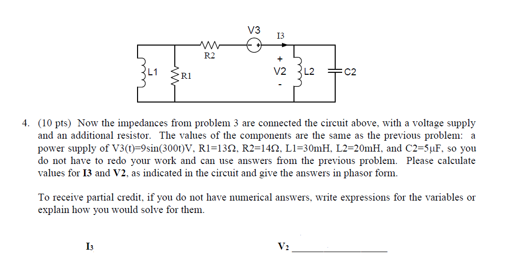 V3 I3 R2 V2 2L2 R1 4. (10 pts) Now the impedances from problem 3 are connected the c above, with a voltage supply and an additional resistor. The values of the components are the same as the previous problem: a power supply of V3(t)-9sin(3000V. RI=13Ω. R2=14Ω, Ll=30mH. L2=20mH. and C2=5μF, so you do not have to redo your work and can use answers from the previous problem. Please calculate values for 13 and V2, as indicated in the circuit and give the answers in phasor form. To receive partial credit, if you do not have numerical answers, write expressions for the variables or explain how you would solve for them Is V2