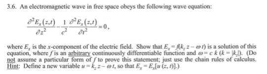 3.6. An electromagnetic wave in free space obeys the following wave equation where E is the x-component of the electric field. Show that E-Kk,z-t is a solution of this equation, where fis an arbitrary continuously differentiable function and ω= c k (k-k) (Do not assume a particular form of fto prove this statement; just use the chain rules of calculus. Hint. Define a new variable-k, z-ω t, so that E. = Elu (z, 1)).)
