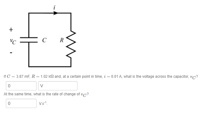 YC C R If C-3.87 mF, R = 1.02 ㏀ and, at a certain point in time, į = 0.01 A, what is the voltage across the capacitor, v ? 0 At the same time, what is the rate of change of vc? 0 V.s-1